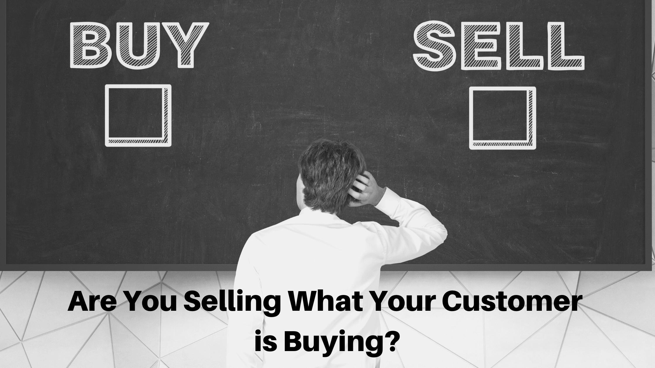 Are You Selling What Your Customer is Buying?
